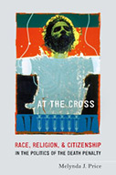 At The Cross: Race, Religion, & Citizenship in the Politics of the Death Penalty