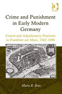 Crime and Punishment in Early Modern Germany: Courts and Adjudicatory Practices in Frankfurt am Main, 1562–1696